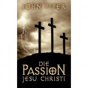 Die Passion Jesu Christi - John Piper